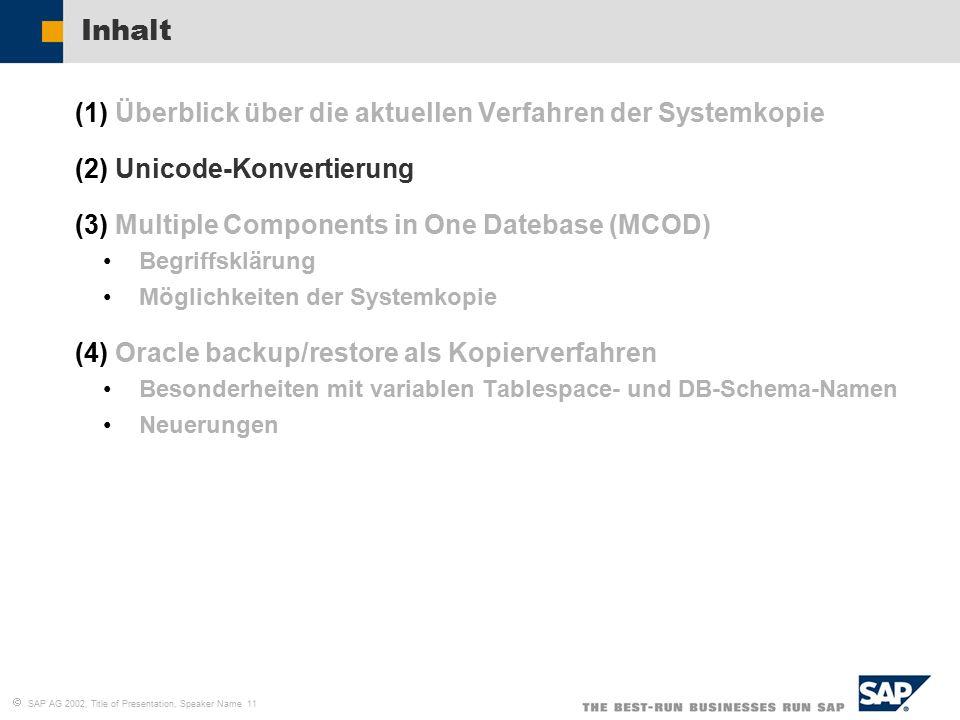   SAP AG 2002, Title of Presentation, Speaker Name 11 Inhalt (1)Überblick über die aktuellen Verfahren der Systemkopie (2)Unicode-Konvertierung (3)Multiple Components in One Datebase (MCOD) Begriffsklärung Möglichkeiten der Systemkopie (4)Oracle backup/restore als Kopierverfahren Besonderheiten mit variablen Tablespace- und DB-Schema-Namen Neuerungen