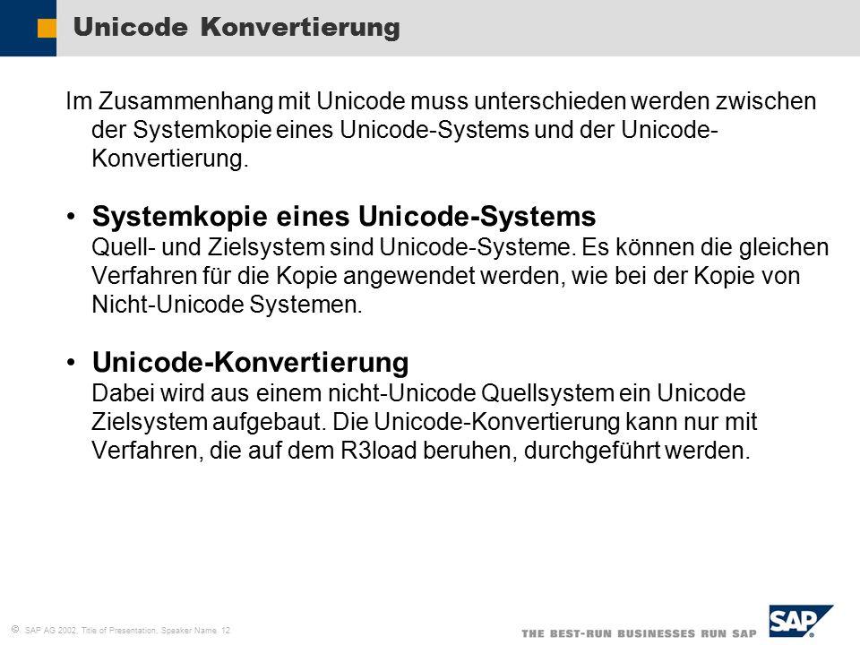   SAP AG 2002, Title of Presentation, Speaker Name 12 Unicode Konvertierung Im Zusammenhang mit Unicode muss unterschieden werden zwischen der Systemkopie eines Unicode-Systems und der Unicode- Konvertierung.