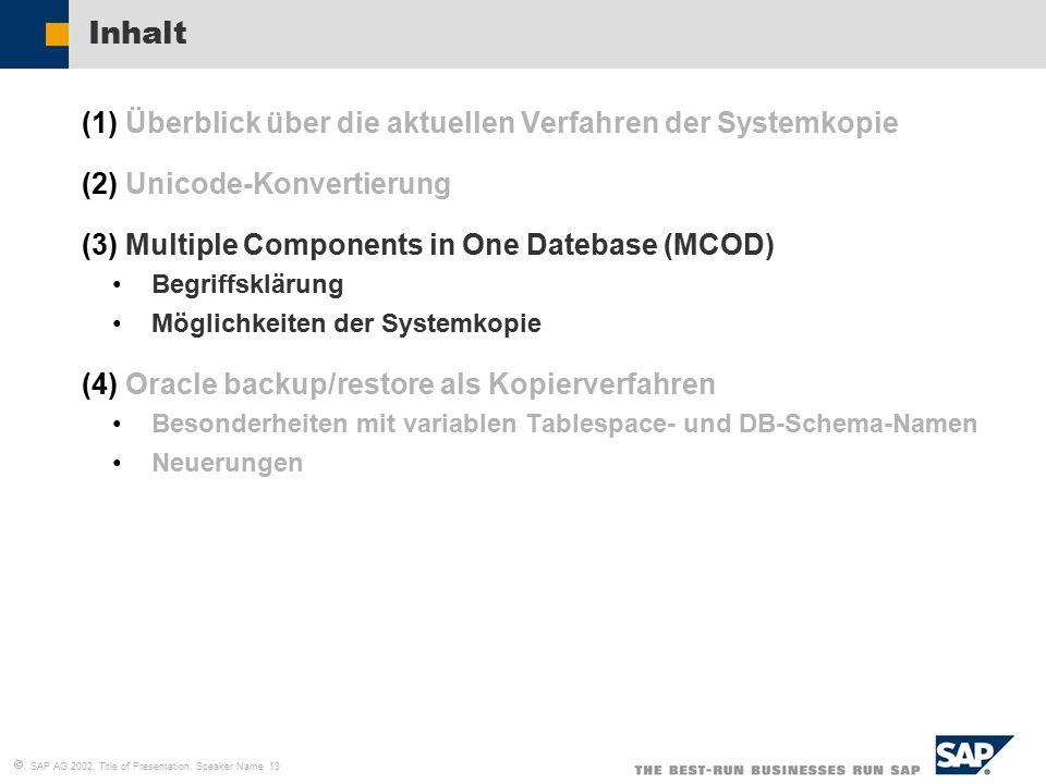   SAP AG 2002, Title of Presentation, Speaker Name 13 Inhalt (1)Überblick über die aktuellen Verfahren der Systemkopie (2)Unicode-Konvertierung (3)Multiple Components in One Datebase (MCOD) Begriffsklärung Möglichkeiten der Systemkopie (4)Oracle backup/restore als Kopierverfahren Besonderheiten mit variablen Tablespace- und DB-Schema-Namen Neuerungen