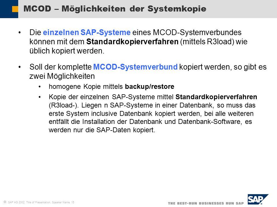  SAP AG 2002, Title of Presentation, Speaker Name 15 MCOD – Möglichkeiten der Systemkopie Die einzelnen SAP-Systeme eines MCOD-Systemverbundes können mit dem Standardkopierverfahren (mittels R3load) wie üblich kopiert werden.