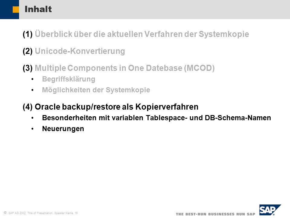   SAP AG 2002, Title of Presentation, Speaker Name 16 Inhalt (1)Überblick über die aktuellen Verfahren der Systemkopie (2)Unicode-Konvertierung (3)Multiple Components in One Datebase (MCOD) Begriffsklärung Möglichkeiten der Systemkopie (4)Oracle backup/restore als Kopierverfahren Besonderheiten mit variablen Tablespace- und DB-Schema-Namen Neuerungen