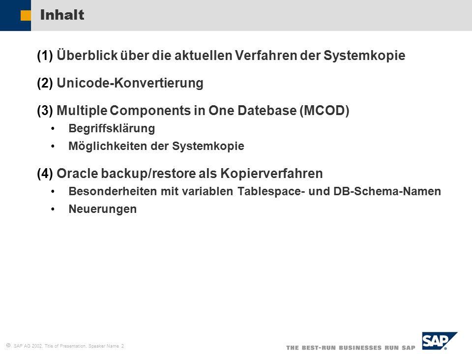   SAP AG 2002, Title of Presentation, Speaker Name 2 Inhalt (1)Überblick über die aktuellen Verfahren der Systemkopie (2)Unicode-Konvertierung (3)Multiple Components in One Datebase (MCOD) Begriffsklärung Möglichkeiten der Systemkopie (4)Oracle backup/restore als Kopierverfahren Besonderheiten mit variablen Tablespace- und DB-Schema-Namen Neuerungen