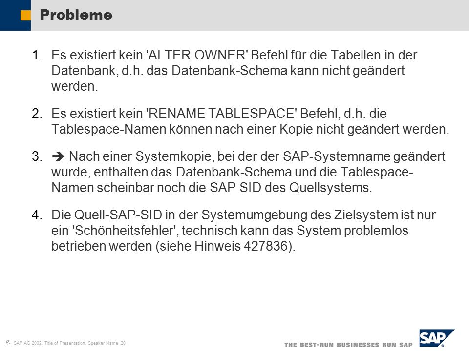   SAP AG 2002, Title of Presentation, Speaker Name 20 Probleme 1.Es existiert kein ALTER OWNER Befehl für die Tabellen in der Datenbank, d.h.