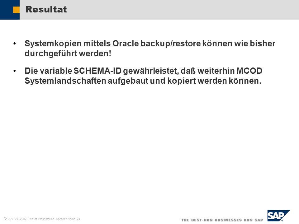   SAP AG 2002, Title of Presentation, Speaker Name 24 Resultat Systemkopien mittels Oracle backup/restore können wie bisher durchgeführt werden! Die