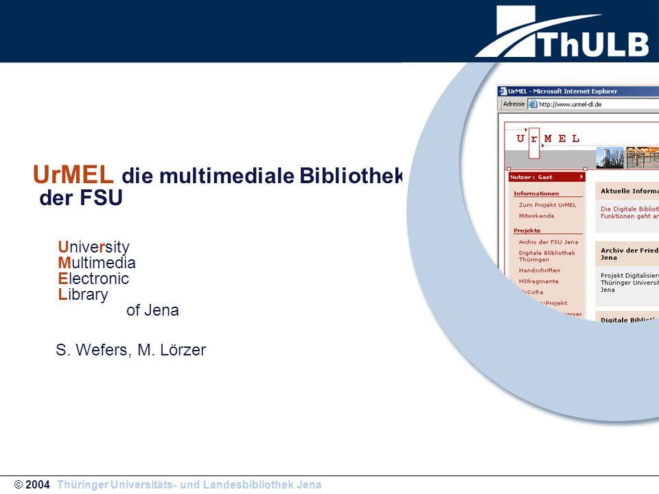 UrMEL die multimediale Bibliothek der FSU University Multimedia Electronic Library of Jena S. Wefers, M. Lörzer © 2004 Thüringer Universitäts- und Lan