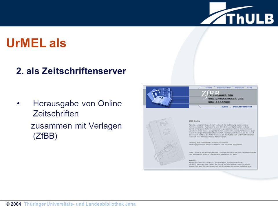 UrMEL als Herausgabe von Online Zeitschriften zusammen mit Verlagen (ZfBB) © 2004 Thüringer Universitäts- und Landesbibliothek Jena 2. als Zeitschrift