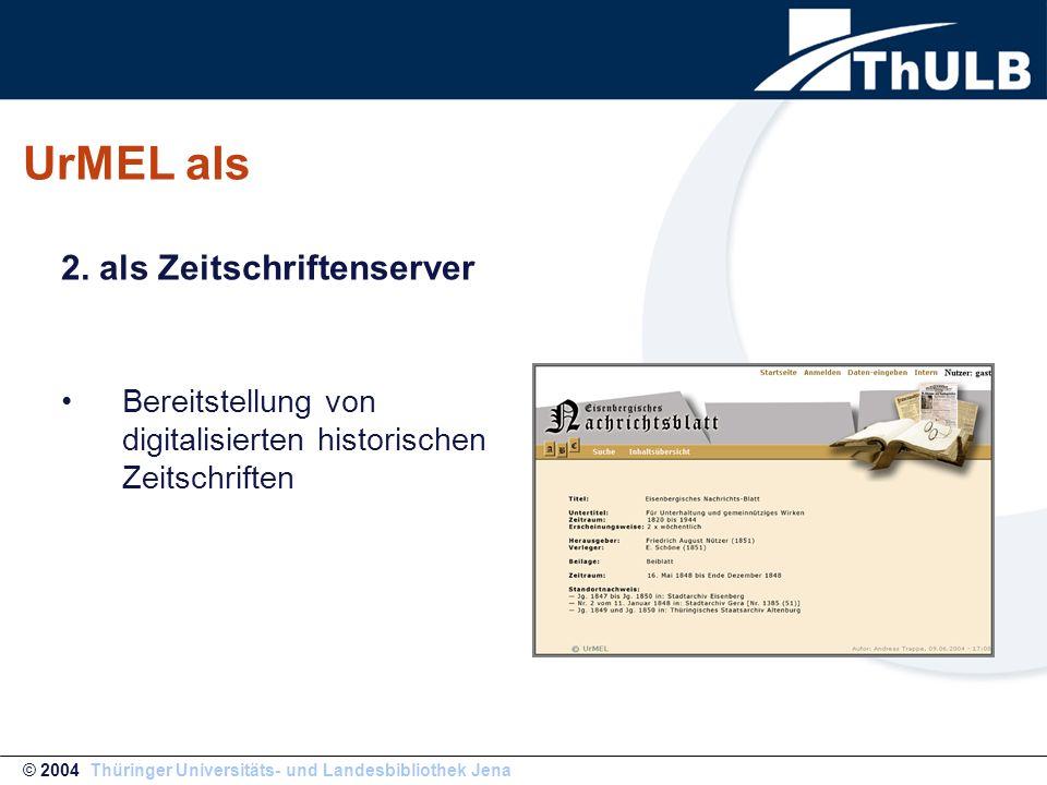 UrMEL als Bereitstellung von digitalisierten historischen Zeitschriften © 2004 Thüringer Universitäts- und Landesbibliothek Jena 2. als Zeitschriftens