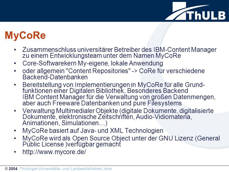 MyCoRe Zusammenschluss universitärer Betreiber des IBM-Content Manager zu einem Entwicklungsteam unter dem Namen MyCoRe Core-Softwarekern My-eigene, lokale Anwendung oder allgemein Content Repositories -> CoRe für verschiedene Backend-Datenbanken Bereitstellung von Implementierungen in MyCoRe für alle Grund- funktionen einer Digitalen Bibliothek, Besonderes Backend IBM Content Manager für die Verwaltung von großen Datenmengen, aber auch Freeware Datenbanken und pure Filesystems Verwaltung Multimedialer Objekte (digitale Dokumente, digitalisierte Dokumente, elektronische Zeitschriften, Audio-Vidiomateria, Animationen, Simulationen…) MyCoRe basiert auf Java- und XML Technologien MyCoRe wird als Open Source Object unter der GNU Lizenz (General Public License )verfügbar gemacht http://www.mycore.de/ © 2004 Thüringer Universitäts- und Landesbibliothek Jena