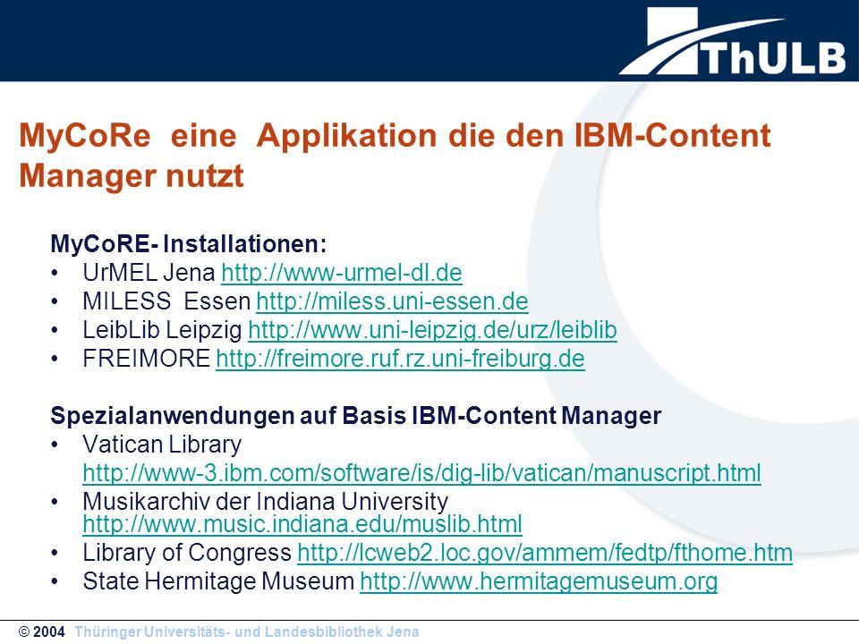 MyCoRE- Installationen: UrMEL Jena http://www-urmel-dl.dehttp://www-urmel-dl.de MILESS Essen http://miless.uni-essen.dehttp://miless.uni-essen.de LeibLib Leipzig http://www.uni-leipzig.de/urz/leiblibhttp://www.uni-leipzig.de/urz/leiblib FREIMORE http://freimore.ruf.rz.uni-freiburg.dehttp://freimore.ruf.rz.uni-freiburg.de Spezialanwendungen auf Basis IBM-Content Manager Vatican Library http://www-3.ibm.com/software/is/dig-lib/vatican/manuscript.html Musikarchiv der Indiana University http://www.music.indiana.edu/muslib.html http://www.music.indiana.edu/muslib.html Library of Congress http://lcweb2.loc.gov/ammem/fedtp/fthome.htmhttp://lcweb2.loc.gov/ammem/fedtp/fthome.htm State Hermitage Museum http://www.hermitagemuseum.orghttp://www.hermitagemuseum.org MyCoRe eine Applikation die den IBM-Content Manager nutzt © 2004 Thüringer Universitäts- und Landesbibliothek Jena