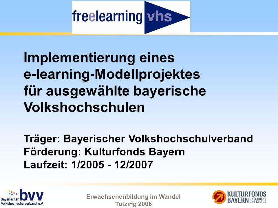 Erwachsenenbildung im Wandel Tutzing 2006 Implementierung eines e-learning-Modellprojektes für ausgewählte bayerische Volkshochschulen Träger: Bayeris