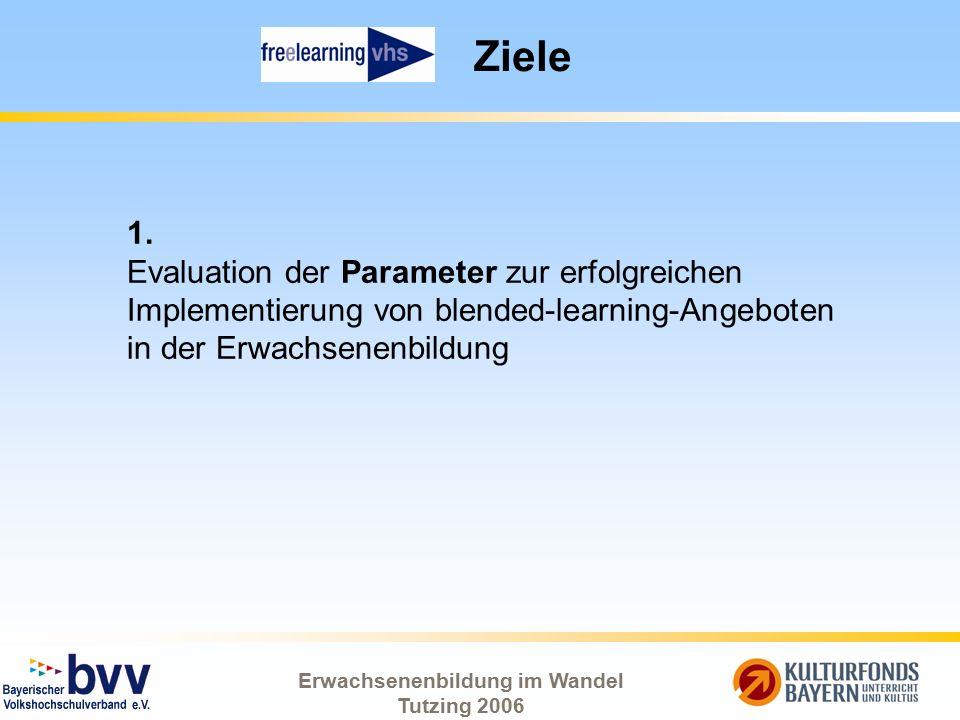 Erwachsenenbildung im Wandel Tutzing 2006 Ziele 1. Evaluation der Parameter zur erfolgreichen Implementierung von blended-learning-Angeboten in der Er