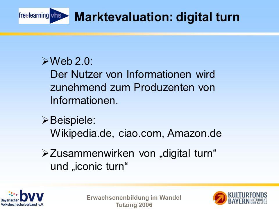 Erwachsenenbildung im Wandel Tutzing 2006 Marktevaluation: digital turn  Web 2.0: Der Nutzer von Informationen wird zunehmend zum Produzenten von Inf