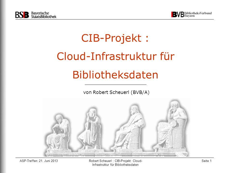 ASP-Treffen: 21. Juni 2013Robert Scheuerl : CIB-Projekt: Cloud- Infrastruktur für Bibliotheksdaten Seite 1 CIB-Projekt : Cloud-Infrastruktur für Bibli