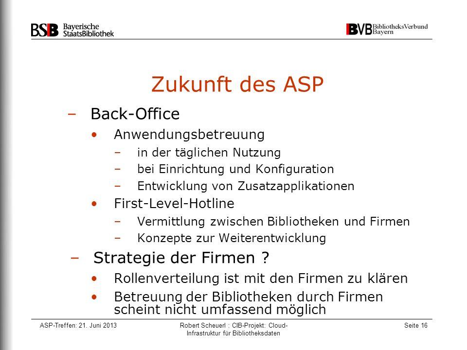 ASP-Treffen: 21. Juni 2013Robert Scheuerl : CIB-Projekt: Cloud- Infrastruktur für Bibliotheksdaten Seite 16 Zukunft des ASP –Back-Office Anwendungsbet