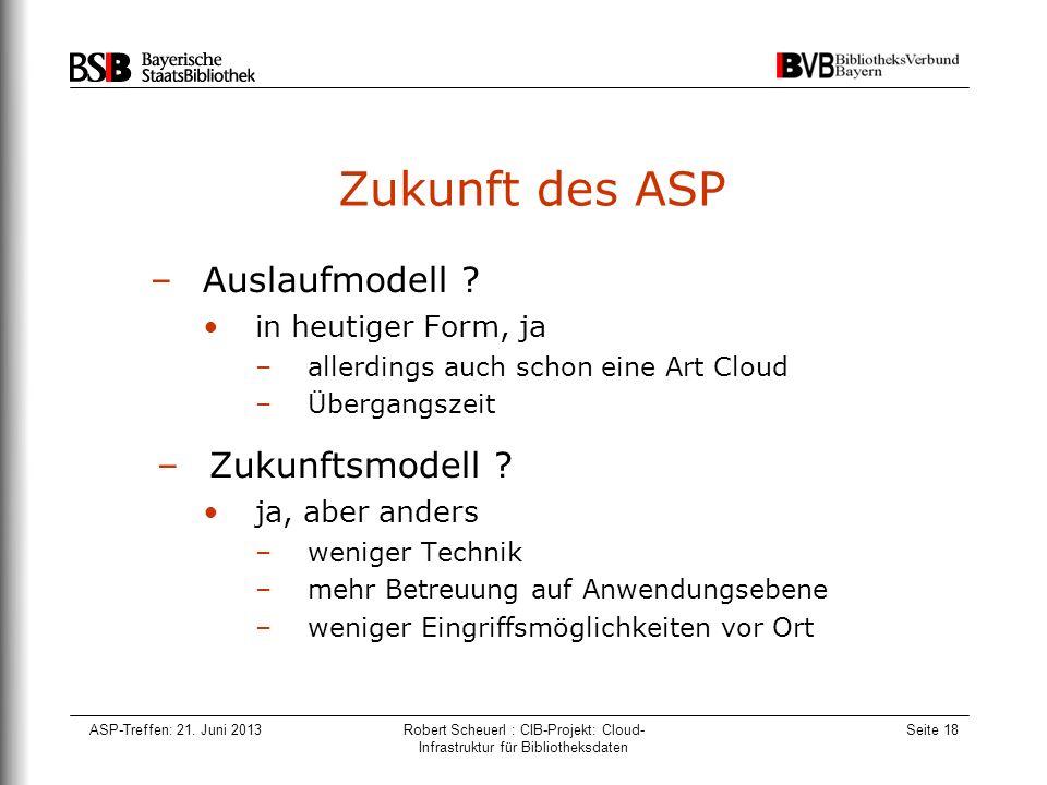 ASP-Treffen: 21. Juni 2013Robert Scheuerl : CIB-Projekt: Cloud- Infrastruktur für Bibliotheksdaten Seite 18 Zukunft des ASP –Auslaufmodell ? in heutig