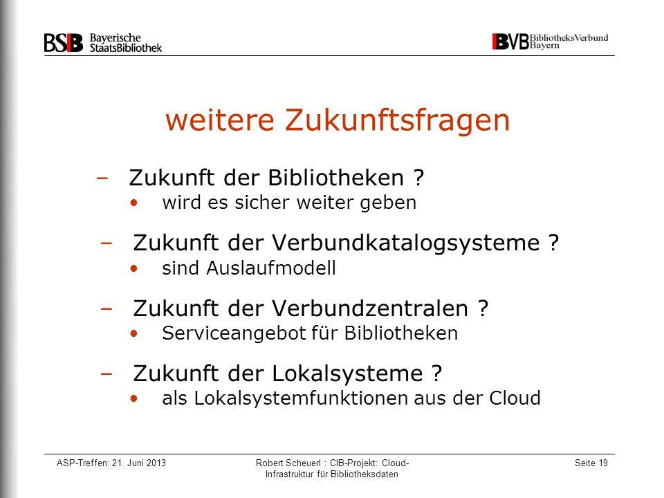 ASP-Treffen: 21. Juni 2013Robert Scheuerl : CIB-Projekt: Cloud- Infrastruktur für Bibliotheksdaten Seite 19 weitere Zukunftsfragen –Zukunft der Biblio