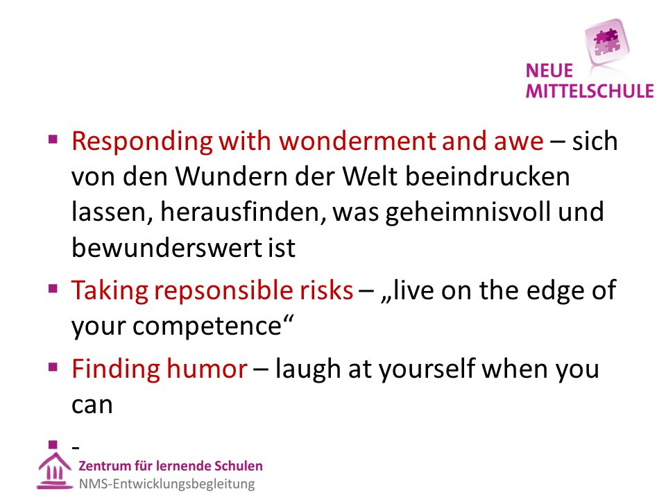 " Responding with wonderment and awe – sich von den Wundern der Welt beeindrucken lassen, herausfinden, was geheimnisvoll und bewunderswert ist  Taking repsonsible risks – ""live on the edge of your competence  Finding humor – laugh at yourself when you can --"