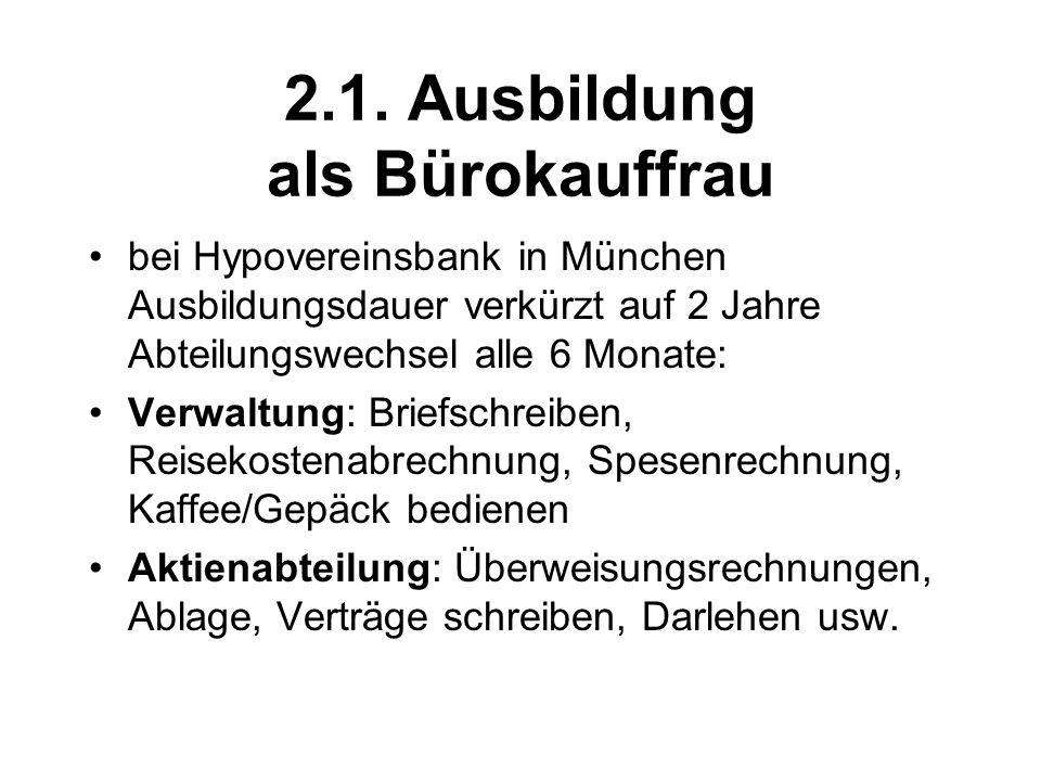2.1. Ausbildung als Bürokauffrau bei Hypovereinsbank in München Ausbildungsdauer verkürzt auf 2 Jahre Abteilungswechsel alle 6 Monate: Verwaltung: Bri
