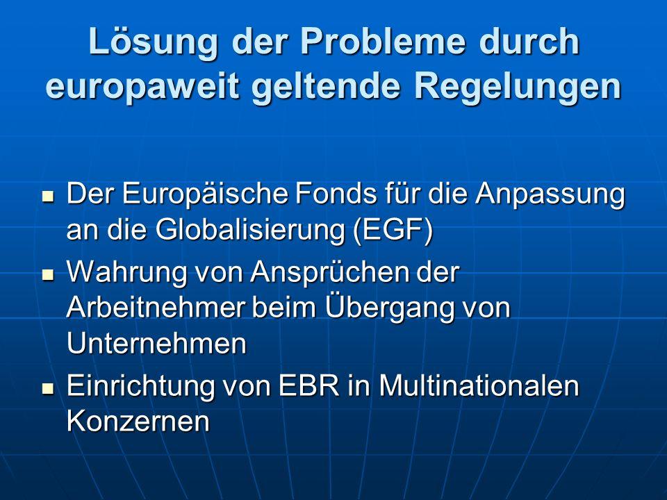 Lösung der Probleme durch europaweit geltende Regelungen Der Europäische Fonds für die Anpassung an die Globalisierung (EGF) Der Europäische Fonds für die Anpassung an die Globalisierung (EGF) Wahrung von Ansprüchen der Arbeitnehmer beim Übergang von Unternehmen Wahrung von Ansprüchen der Arbeitnehmer beim Übergang von Unternehmen Einrichtung von EBR in Multinationalen Konzernen Einrichtung von EBR in Multinationalen Konzernen