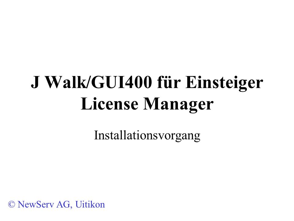 J Walk/GUI400 für Einsteiger License Manager Installationsvorgang © NewServ AG, Uitikon
