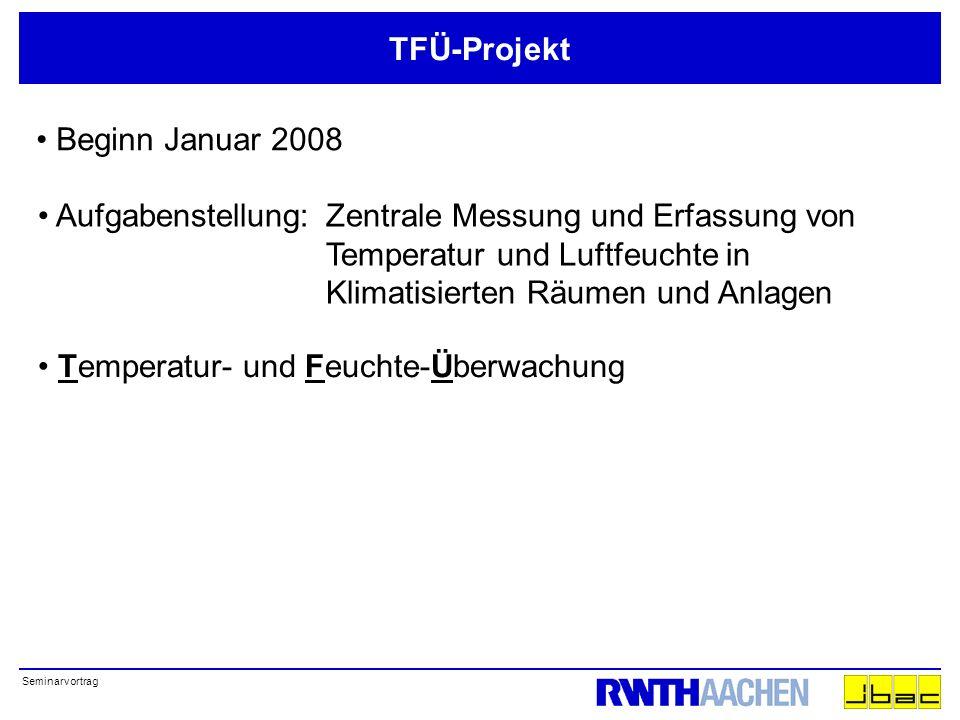 Seminarvortrag TFÜ-Projekt Beginn Januar 2008 Aufgabenstellung:Zentrale Messung und Erfassung von Temperatur und Luftfeuchte in Klimatisierten Räumen und Anlagen Temperatur- und Feuchte-Überwachung