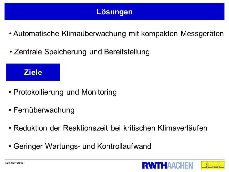Seminarvortrag Lösungen Automatische Klimaüberwachung mit kompakten Messgeräten Zentrale Speicherung und Bereitstellung Ziele Reduktion der Reaktionszeit bei kritischen Klimaverläufen Fernüberwachung Protokollierung und Monitoring Geringer Wartungs- und Kontrollaufwand