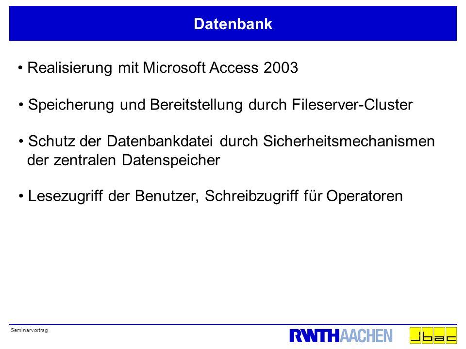 Seminarvortrag Datenbank Realisierung mit Microsoft Access 2003 Speicherung und Bereitstellung durch Fileserver-Cluster Schutz der Datenbankdatei durch Sicherheitsmechanismen der zentralen Datenspeicher Lesezugriff der Benutzer, Schreibzugriff für Operatoren