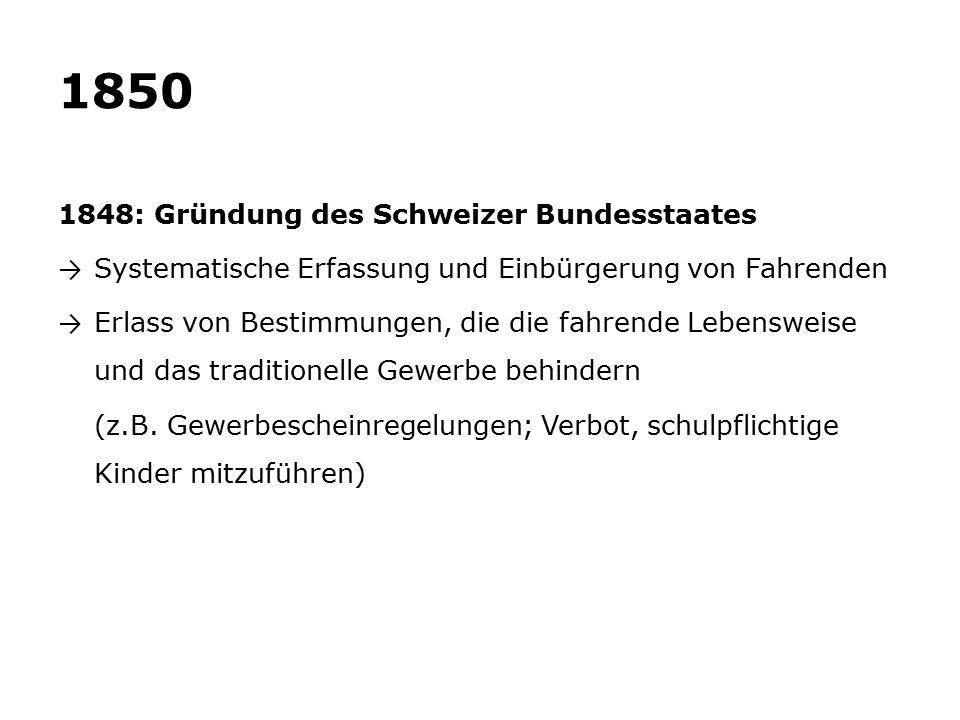 1850 1848: Gründung des Schweizer Bundesstaates → Systematische Erfassung und Einbürgerung von Fahrenden → Erlass von Bestimmungen, die die fahrende Lebensweise und das traditionelle Gewerbe behindern (z.B.