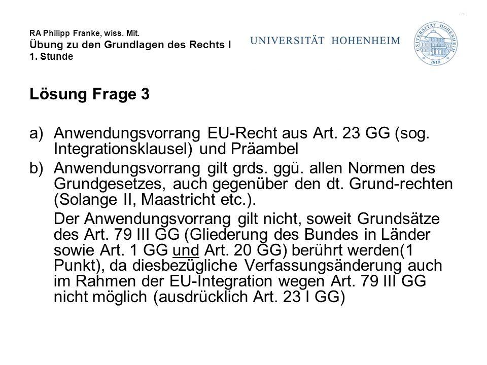 RA Philipp Franke, wiss. Mit. Übung zu den Grundlagen des Rechts I 1. Stunde Lösung Frage 3 a)Anwendungsvorrang EU-Recht aus Art. 23 GG (sog. Integrat