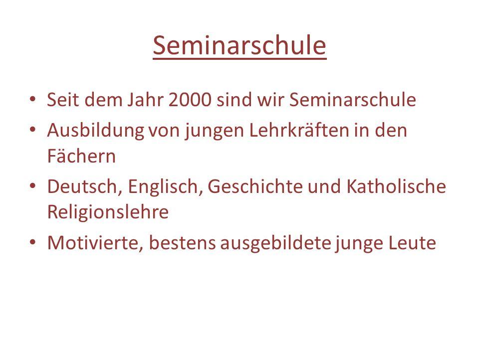Seminarschule Seit dem Jahr 2000 sind wir Seminarschule Ausbildung von jungen Lehrkräften in den Fächern Deutsch, Englisch, Geschichte und Katholische Religionslehre Motivierte, bestens ausgebildete junge Leute