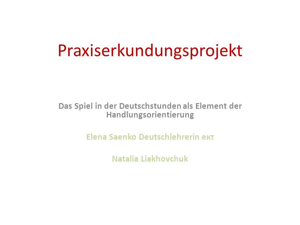 Praxiserkundungsprojekt Das Spiel in der Deutschstunden als Element der Handlungsorientierung Elena Saenko Deutschlehrerin ект Natalia Liakhovchuk