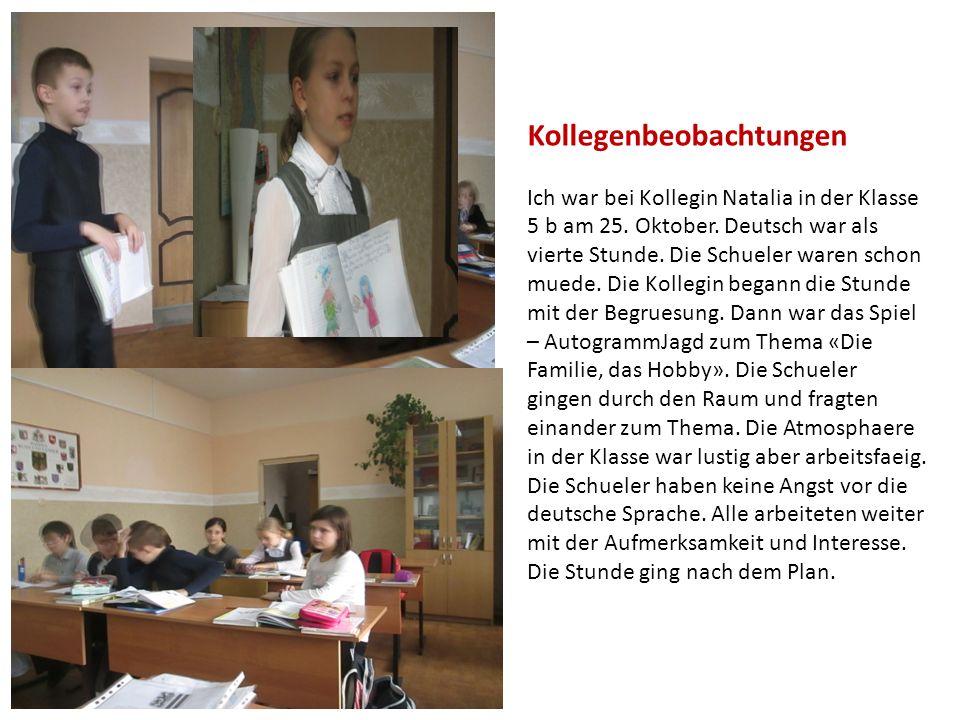 Kollegenbeobachtungen Ich war bei Kollegin Natalia in der Klasse 5 b am 25. Oktober. Deutsch war als vierte Stunde. Die Schueler waren schon muede. Di