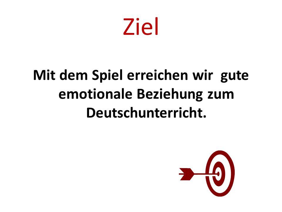 Ziel Mit dem Spiel erreichen wir gute emotionale Beziehung zum Deutschunterricht.
