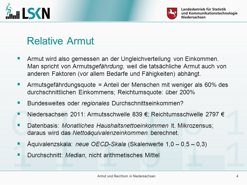Armut und Reichtum in Niedersachsen4 Relative Armut  Armut wird also gemessen an der Ungleichverteilung von Einkommen. Man spricht von Armutsgefährdu