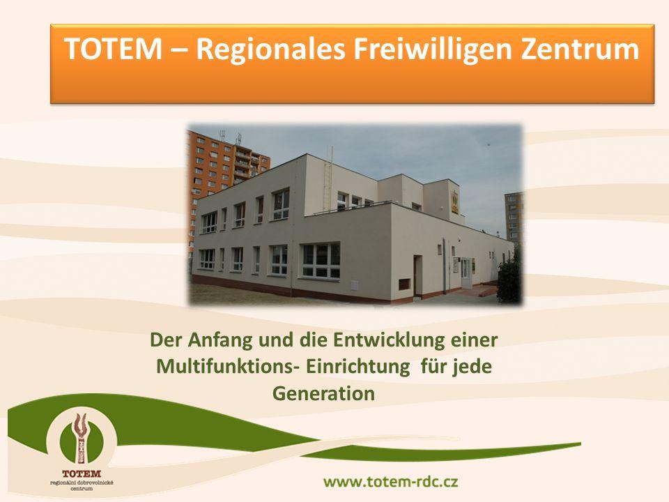 TOTEM – Regionales Freiwilligen Zentrum TOTEM – Regionales Freiwilligen Zentrum Der Anfang und die Entwicklung einer Multifunktions- Einrichtung für jede Generation