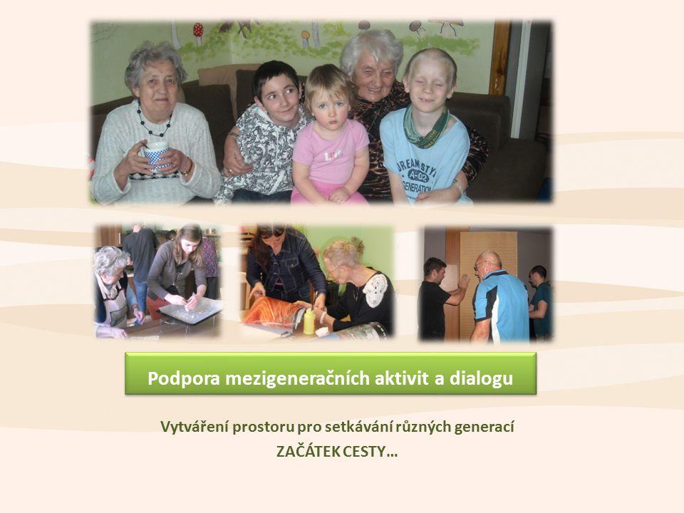 Podpora mezigeneračních aktivit a dialogu Vytváření prostoru pro setkávání různých generací ZAČÁTEK CESTY…