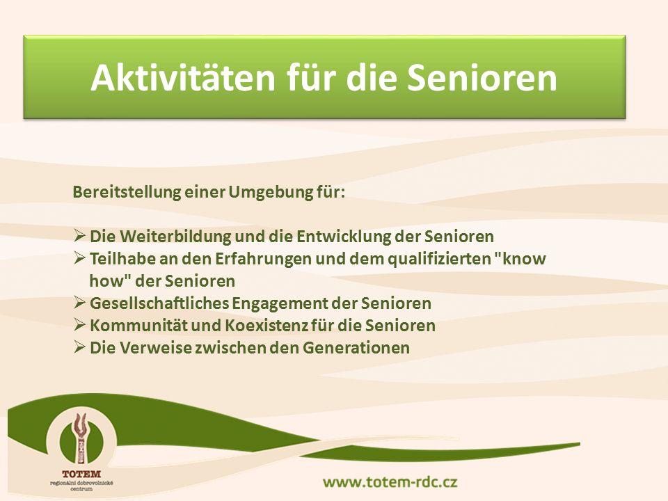 Aktivitäten für die Senioren Bereitstellung einer Umgebung für:  Die Weiterbildung und die Entwicklung der Senioren  Teilhabe an den Erfahrungen und dem qualifizierten know how der Senioren  Gesellschaftliches Engagement der Senioren  Kommunität und Koexistenz für die Senioren  Die Verweise zwischen den Generationen