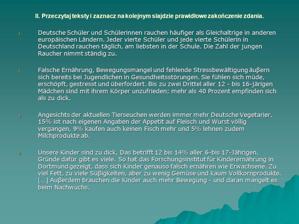 II. Przeczytaj teksty i zaznacz na kolejnym slajdzie prawidłowe zakończenie zdania. 1. Deutsche Schüler und Schülerinnen rauchen häufiger als Gleichal