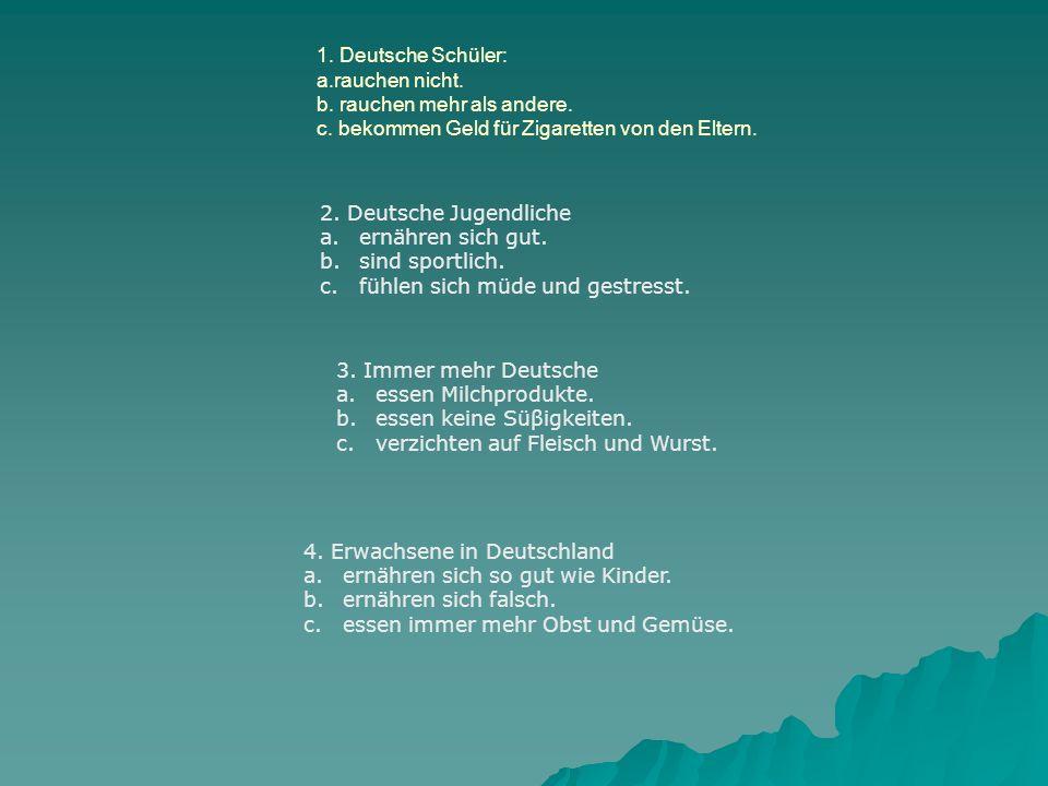 1. Deutsche Schüler: a.rauchen nicht. b. rauchen mehr als andere. c. bekommen Geld für Zigaretten von den Eltern. 2. Deutsche Jugendliche a.ernähren s