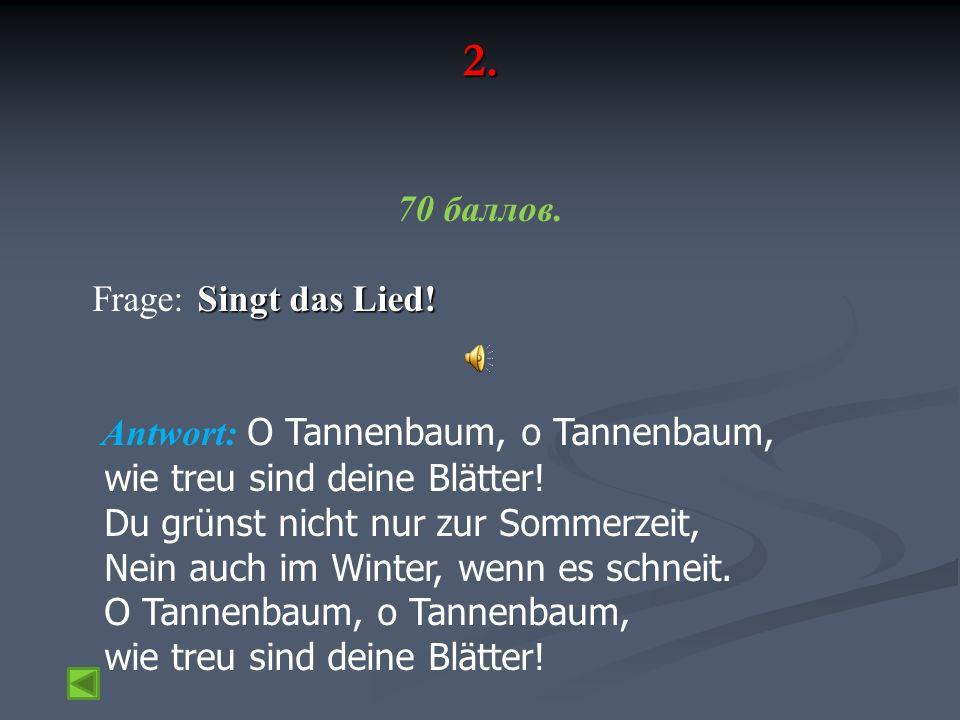 2. 70 баллов. Singt das Lied! Frage: Singt das Lied! Antwort: O Tannenbaum, o Tannenbaum, wie treu sind deine Blätter! Du grünst nicht nur zur Sommerz