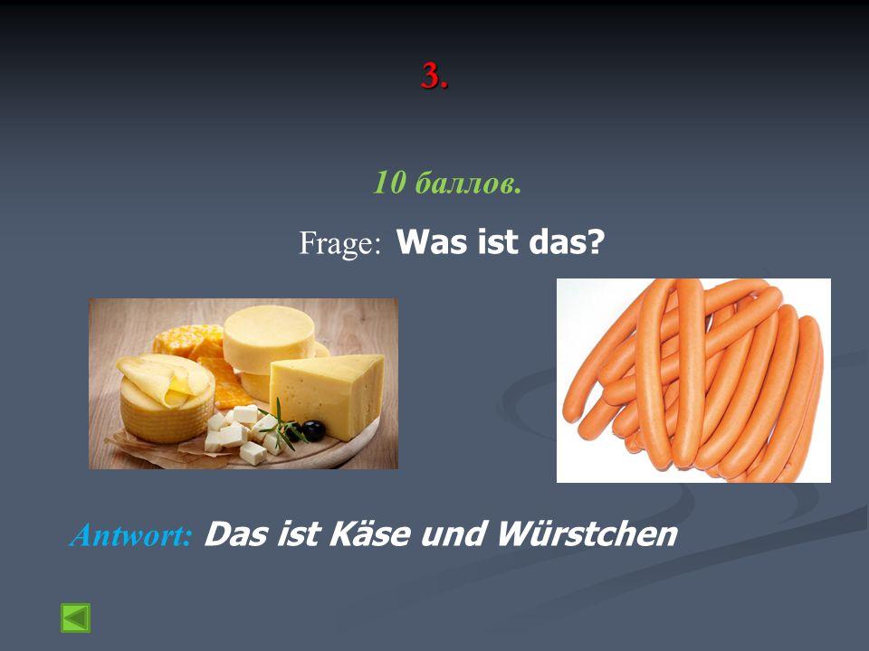 3. 10 баллов. Frage: Was ist das Antwort: Das ist Käse und Würstchen