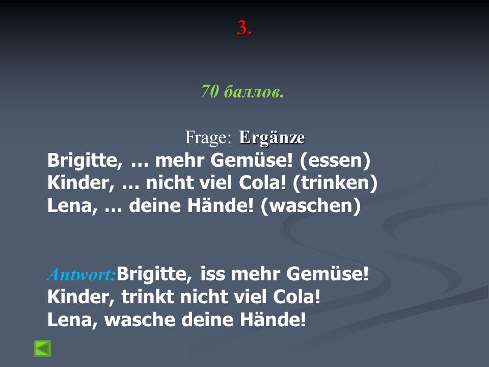 3. 70 баллов. Ergänze Frage: Ergänze Brigitte, … mehr Gemüse! (essen) Kinder, … nicht viel Cola! (trinken) Lena, … deine Hände! (waschen) Antwort: Bri