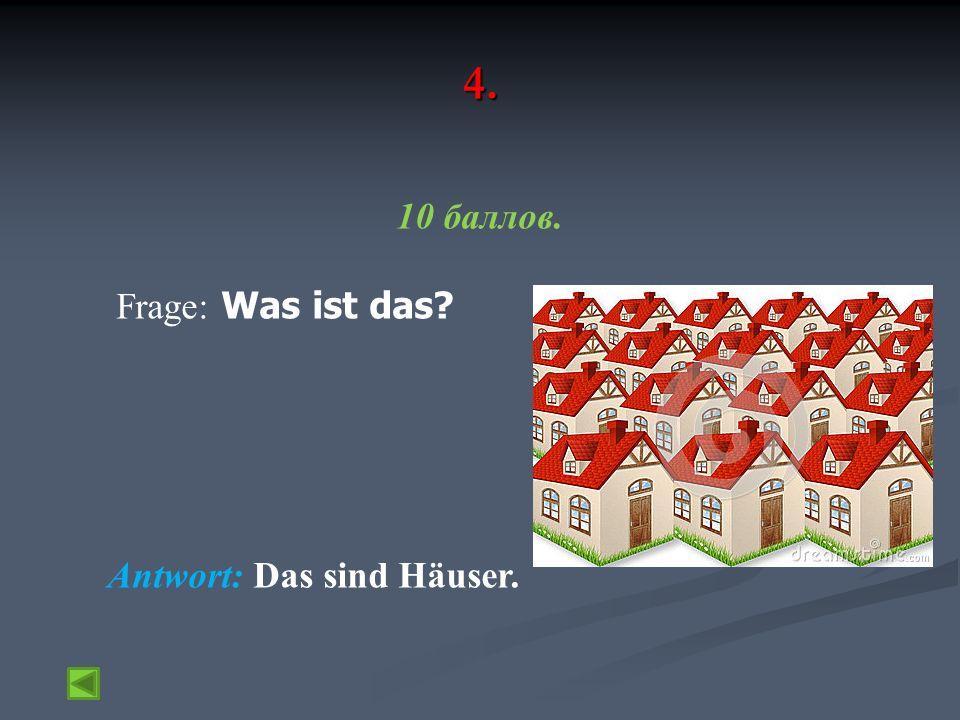 4. 10 баллов. Frage: Was ist das Antwort: Das sind Häuser.