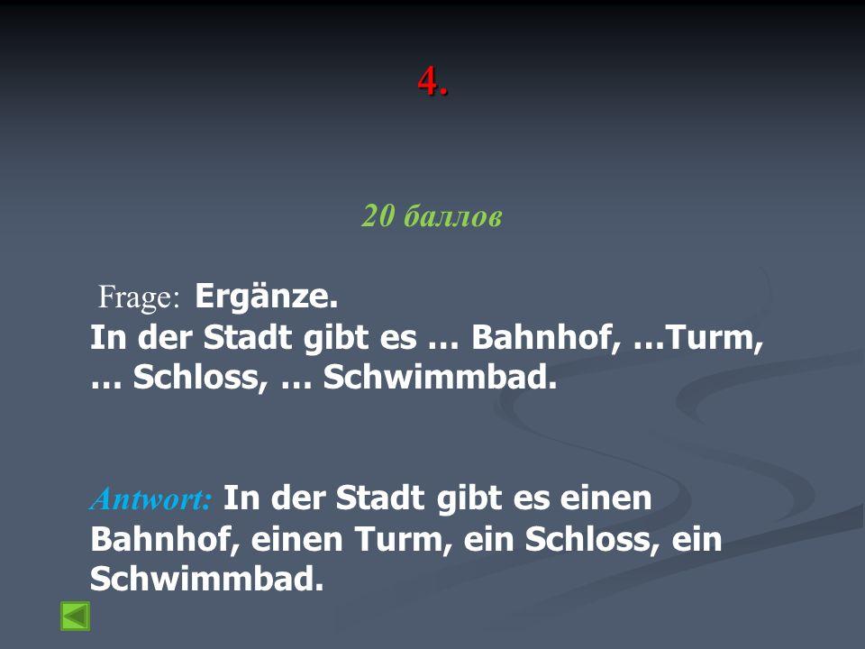 4. 20 баллов Frage: Ergänze. In der Stadt gibt es … Bahnhof, …Turm, … Schloss, … Schwimmbad.