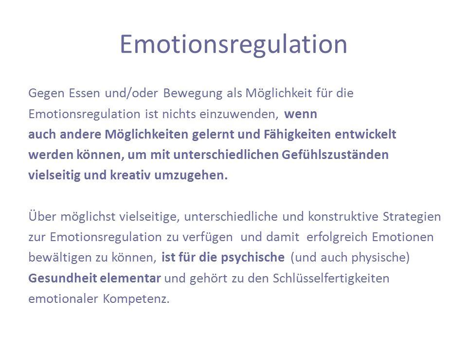 Emotionsregulation Gegen Essen und/oder Bewegung als Möglichkeit für die Emotionsregulation ist nichts einzuwenden, wenn auch andere Möglichkeiten gelernt und Fähigkeiten entwickelt werden können, um mit unterschiedlichen Gefühlszuständen vielseitig und kreativ umzugehen.