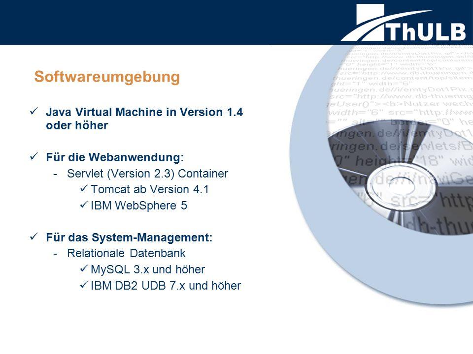 Softwareumgebung Java Virtual Machine in Version 1.4 oder höher Für die Webanwendung: - Servlet (Version 2.3) Container Tomcat ab Version 4.1 IBM WebS