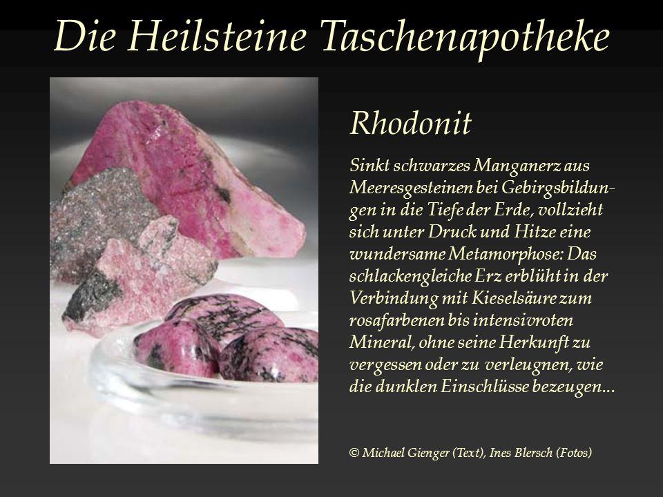 Die Heilsteine Taschenapotheke Rhodonit Sinkt schwarzes Manganerz aus Meeresgesteinen bei Gebirgsbildun- gen in die Tiefe der Erde, vollzieht sich unter Druck und Hitze eine wundersame Metamorphose: Das schlackengleiche Erz erblüht in der Verbindung mit Kieselsäure zum rosafarbenen bis intensivroten Mineral, ohne seine Herkunft zu vergessen oder zu verleugnen, wie die dunklen Einschlüsse bezeugen...