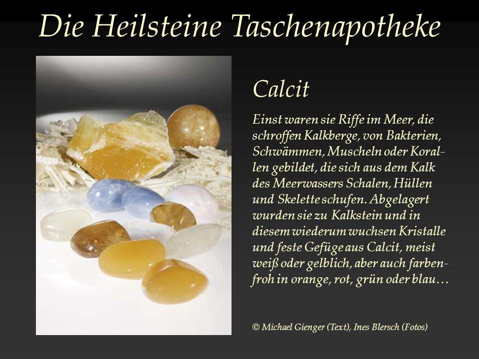 Die Heilsteine Taschenapotheke Calcit Einst waren sie Riffe im Meer, die schroffen Kalkberge, von Bakterien, Schwämmen, Muscheln oder Koral- len gebildet, die sich aus dem Kalk des Meerwassers Schalen, Hüllen und Skelette schufen.