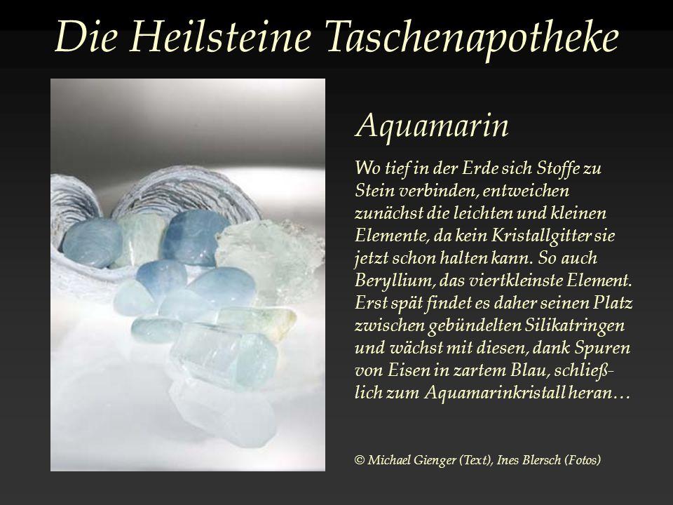 Die Heilsteine Taschenapotheke Aquamarin Wo tief in der Erde sich Stoffe zu Stein verbinden, entweichen zunächst die leichten und kleinen Elemente, da kein Kristallgitter sie jetzt schon halten kann.