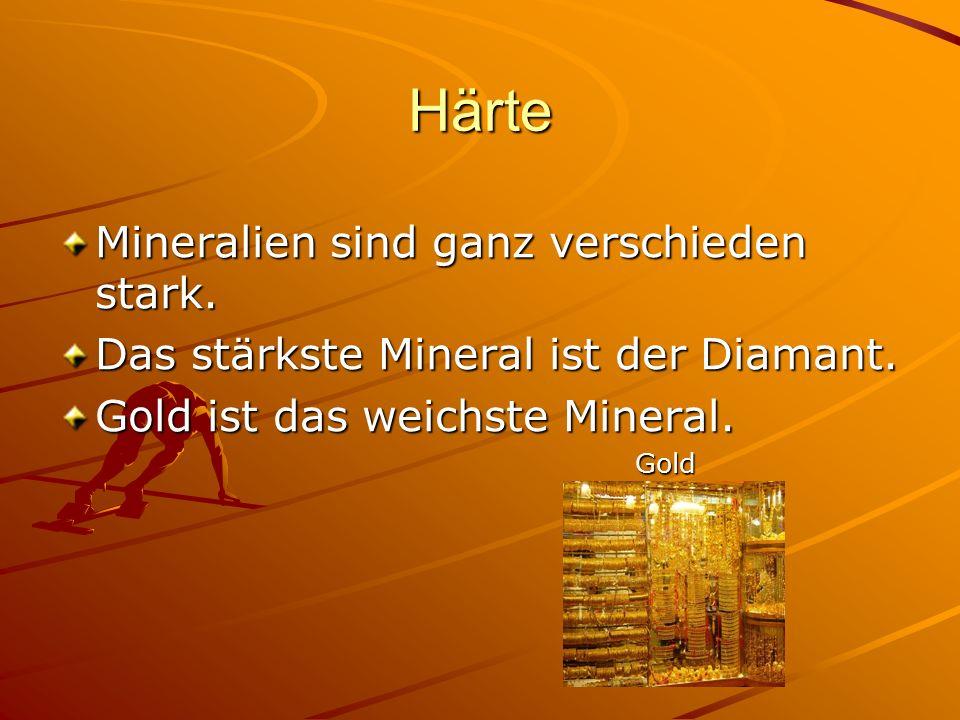 Härte Mineralien sind ganz verschieden stark. Das stärkste Mineral ist der Diamant. Gold ist das weichste Mineral. Gold